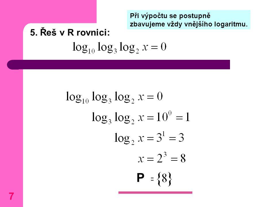 5. Řeš v R rovnici: Při výpočtu se postupně zbavujeme vždy vnějšího logaritmu. P 7