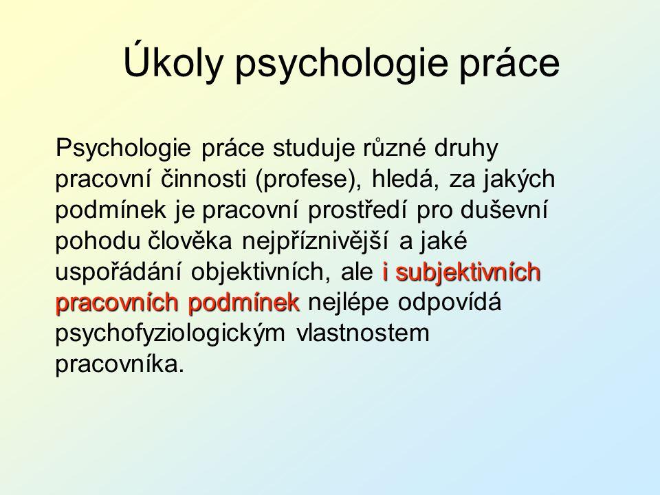 Úkoly psychologie práce i subjektivních pracovních podmínek Psychologie práce studuje různé druhy pracovní činnosti (profese), hledá, za jakých podmín