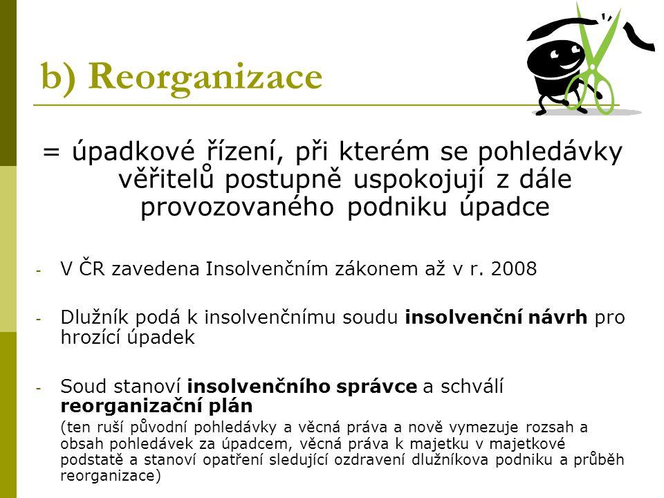 b) Reorganizace = úpadkové řízení, při kterém se pohledávky věřitelů postupně uspokojují z dále provozovaného podniku úpadce - V ČR zavedena Insolvenčním zákonem až v r.