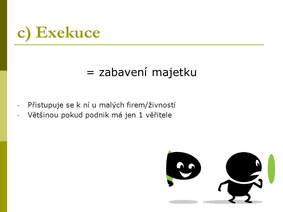 c) Exekuce = zabavení majetku - Přistupuje se k ní u malých firem/živností - Většinou pokud podnik má jen 1 věřitele