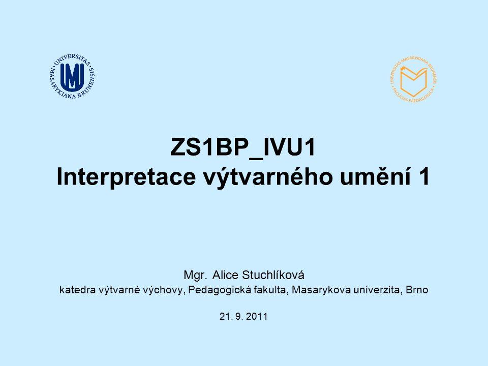 ZS1BP_IVU1 Interpretace výtvarného umění 1 Mgr. Alice Stuchlíková katedra výtvarné výchovy, Pedagogická fakulta, Masarykova univerzita, Brno 21. 9. 20