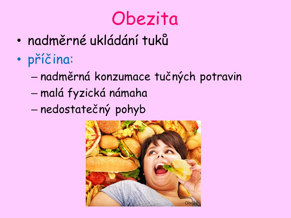 Obezita nadměrné ukládání tuků příčina: – nadměrná konzumace tučných potravin – malá fyzická námaha – nedostatečný pohyb Obr.24
