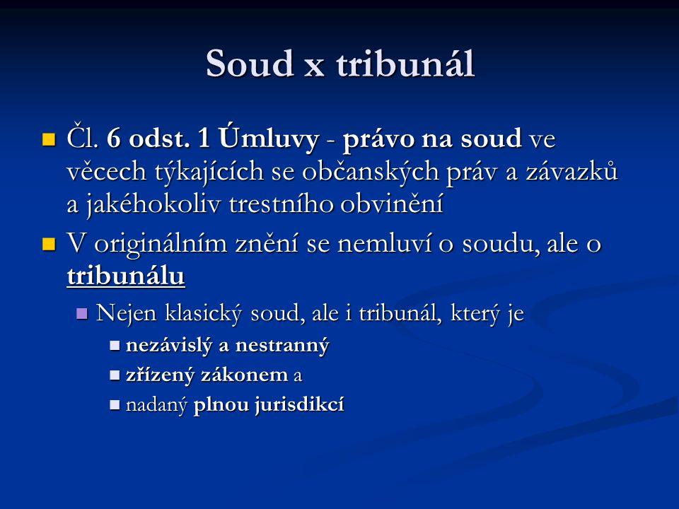 Soud x tribunál Čl. 6 odst. 1 Úmluvy - právo na soud ve věcech týkajících se občanských práv a závazků a jakéhokoliv trestního obvinění Čl. 6 odst. 1