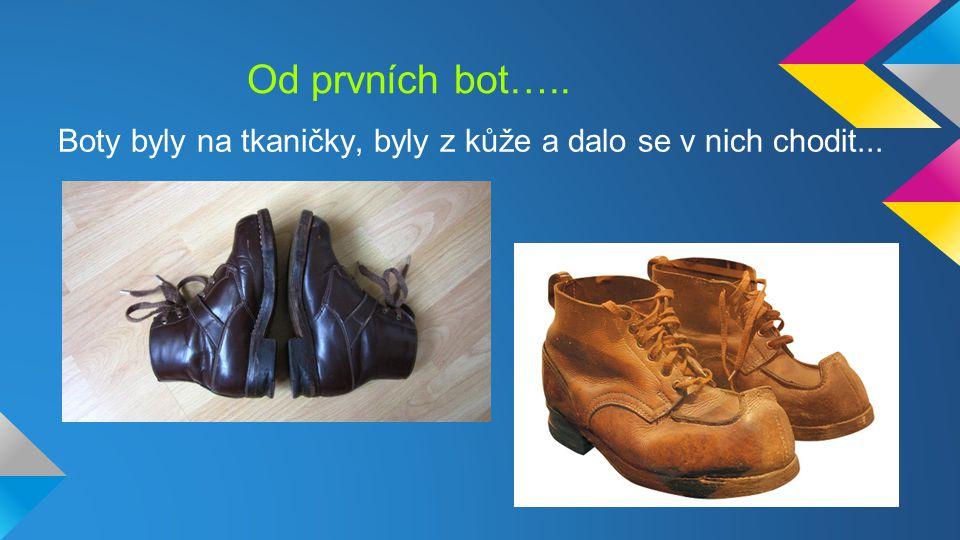 Od prvních bot….. Boty byly na tkaničky, byly z kůže a dalo se v nich chodit...