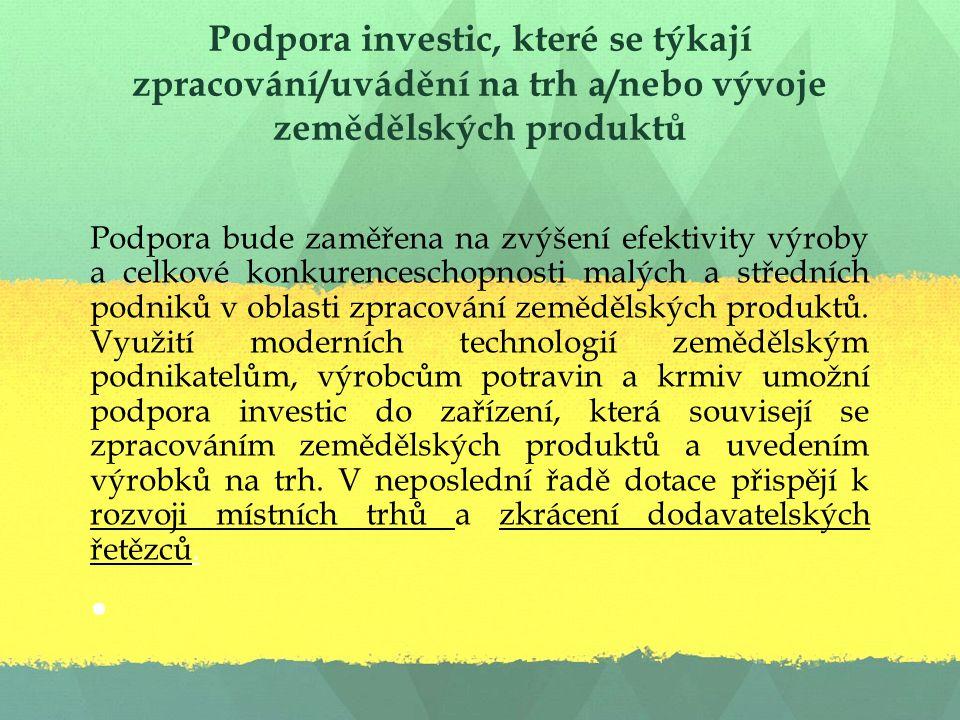 Podpora investic, které se týkají zpracování/uvádění na trh a/nebo vývoje zemědělských produktů Podpora bude zaměřena na zvýšení efektivity výroby a celkové konkurenceschopnosti malých a středních podniků v oblasti zpracování zemědělských produktů.