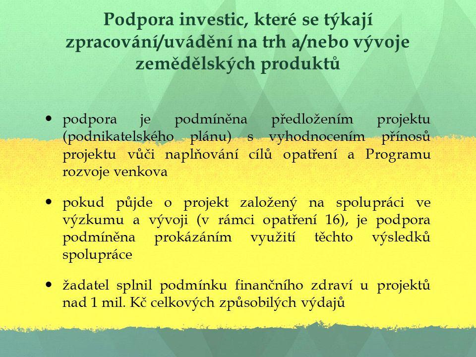 Podpora investic, které se týkají zpracování/uvádění na trh a/nebo vývoje zemědělských produktů podpora je podmíněna předložením projektu (podnikatelského plánu) s vyhodnocením přínosů projektu vůči naplňování cílů opatření a Programu rozvoje venkova pokud půjde o projekt založený na spolupráci ve výzkumu a vývoji (v rámci opatření 16), je podpora podmíněna prokázáním využití těchto výsledků spolupráce žadatel splnil podmínku finančního zdraví u projektů nad 1 mil.