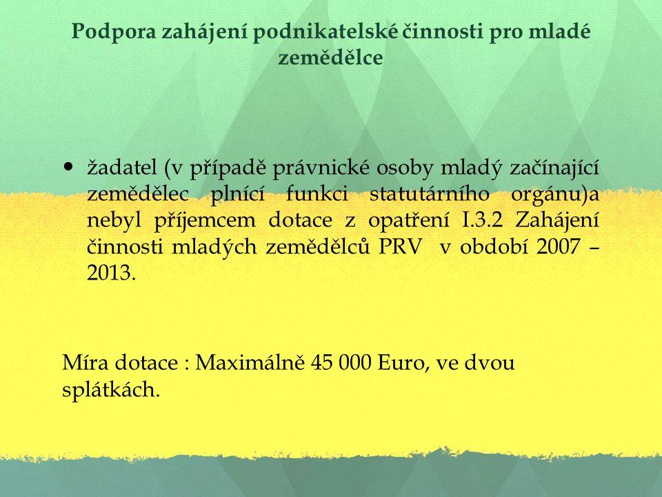 Podpora zahájení podnikatelské činnosti pro mladé zemědělce žadatel (v případě právnické osoby mladý začínající zemědělec plnící funkci statutárního orgánu)a nebyl příjemcem dotace z opatření I.3.2 Zahájení činnosti mladých zemědělců PRV v období 2007 – 2013.