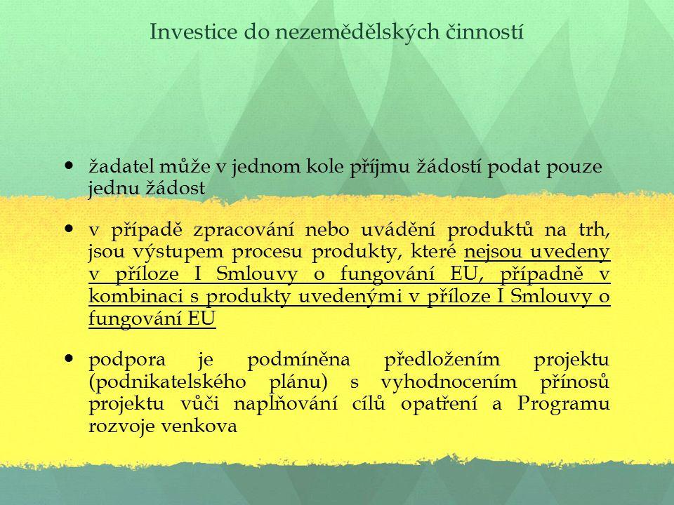 Investice do nezemědělských činností žadatel může v jednom kole příjmu žádostí podat pouze jednu žádost v případě zpracování nebo uvádění produktů na trh, jsou výstupem procesu produkty, které nejsou uvedeny v příloze I Smlouvy o fungování EU, případně v kombinaci s produkty uvedenými v příloze I Smlouvy o fungování EU podpora je podmíněna předložením projektu (podnikatelského plánu) s vyhodnocením přínosů projektu vůči naplňování cílů opatření a Programu rozvoje venkova