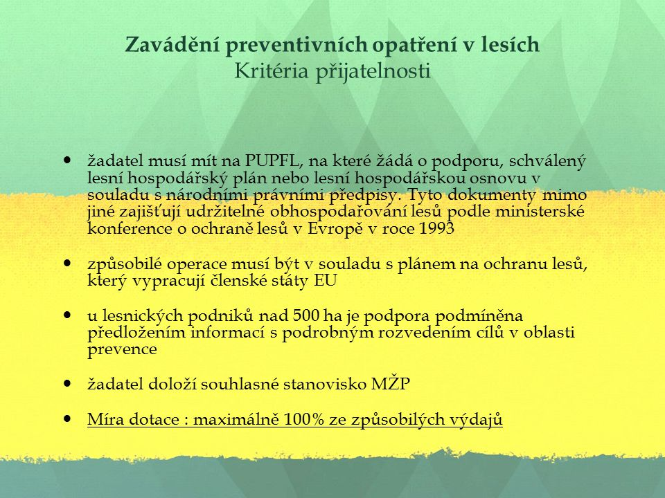 Zavádění preventivních opatření v lesích Kritéria přijatelnosti žadatel musí mít na PUPFL, na které žádá o podporu, schválený lesní hospodářský plán nebo lesní hospodářskou osnovu v souladu s národními právními předpisy.