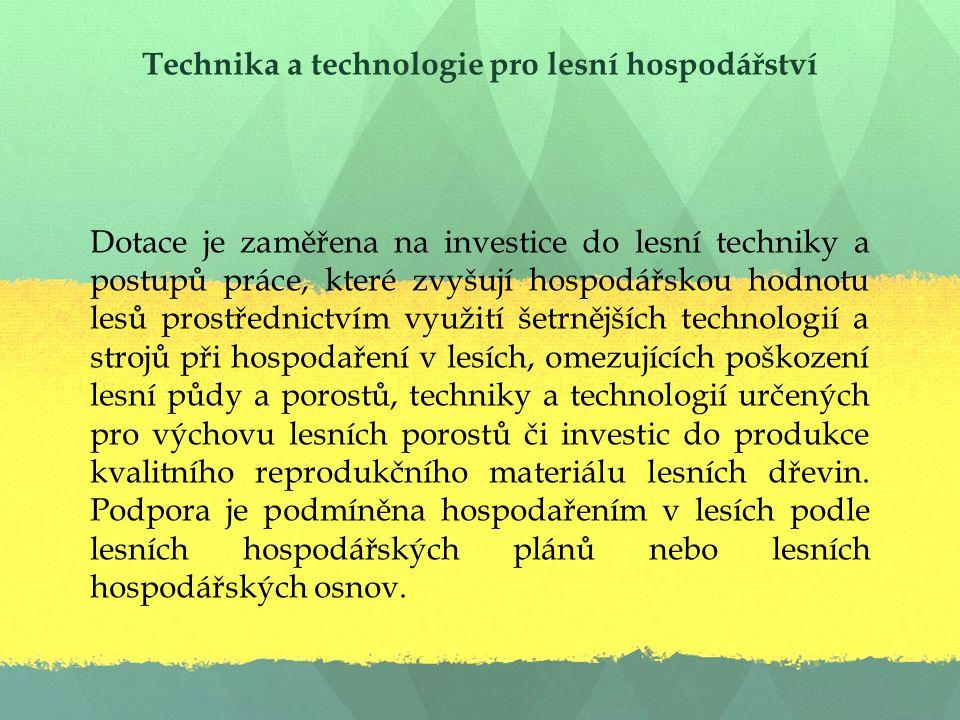 Technika a technologie pro lesní hospodářství Dotace je zaměřena na investice do lesní techniky a postupů práce, které zvyšují hospodářskou hodnotu lesů prostřednictvím využití šetrnějších technologií a strojů při hospodaření v lesích, omezujících poškození lesní půdy a porostů, techniky a technologií určených pro výchovu lesních porostů či investic do produkce kvalitního reprodukčního materiálu lesních dřevin.