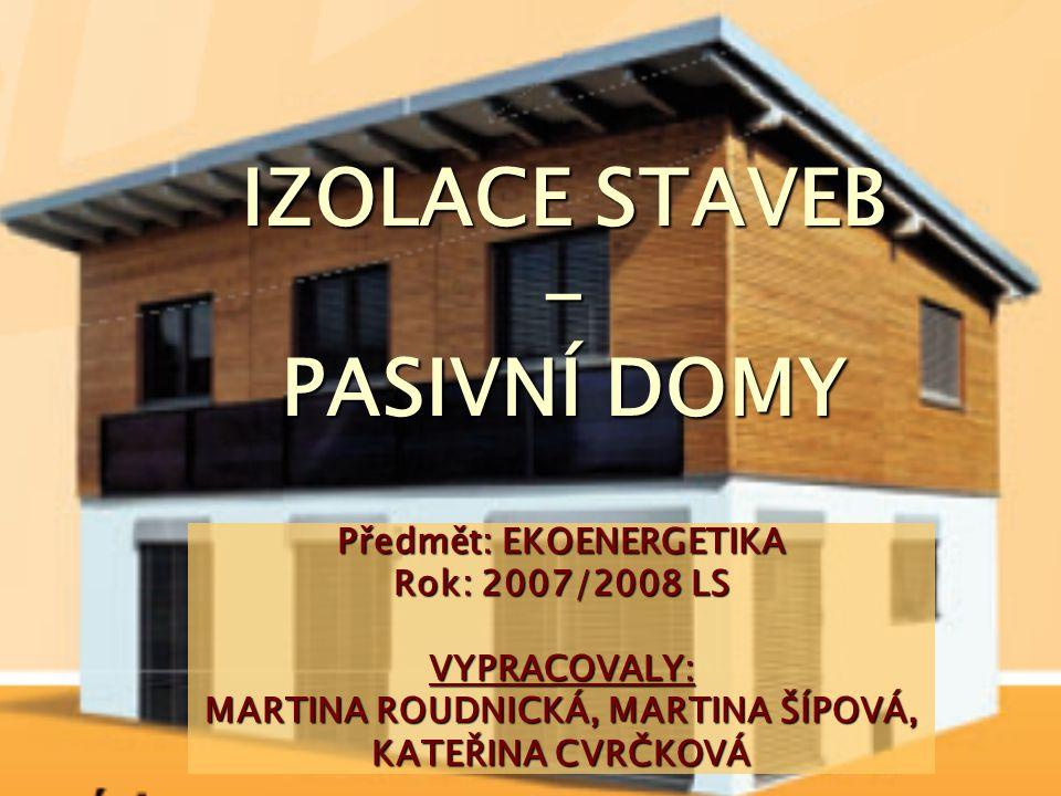 IZOLACE STAVEB - PASIVNÍ DOMY Předmět: EKOENERGETIKA Rok: 2007/2008 LS VYPRACOVALY: MARTINA ROUDNICKÁ, MARTINA ŠÍPOVÁ, KATEŘINA CVRČKOVÁ