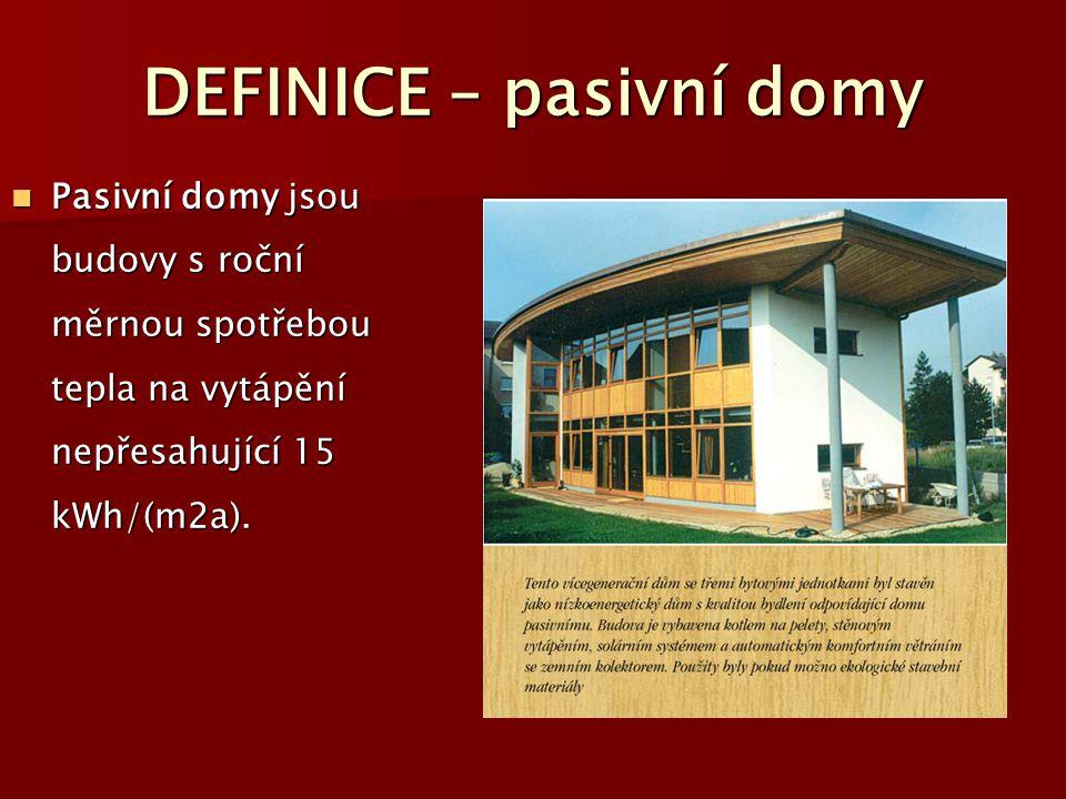 DEFINICE – pasivní domy Pasivní domy jsou budovy s roční měrnou spotřebou tepla na vytápění nepřesahující 15 kWh/(m2a). Pasivní domy jsou budovy s roč