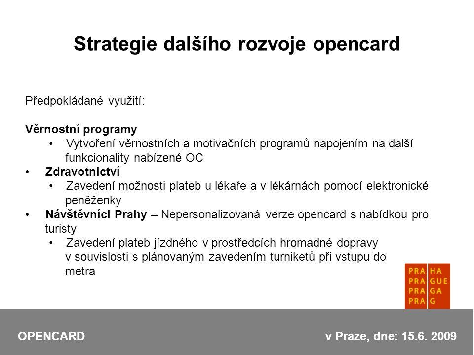 Strategie dalšího rozvoje opencard Předpokládané využití: Věrnostní programy Vytvoření věrnostních a motivačních programů napojením na další funkcionality nabízené OC Zdravotnictví Zavedení možnosti plateb u lékaře a v lékárnách pomocí elektronické peněženky Návštěvníci Prahy – Nepersonalizovaná verze opencard s nabídkou pro turisty Zavedení plateb jízdného v prostředcích hromadné dopravy v souvislosti s plánovaným zavedením turniketů při vstupu do metra OPENCARD v Praze, dne: 15.6.