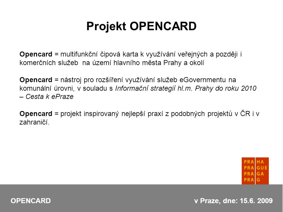 Opencard = multifunkční čipová karta k využívání veřejných a později i komerčních služeb na území hlavního města Prahy a okolí Opencard = nástroj pro rozšíření využívání služeb eGovernmentu na komunální úrovni, v souladu s Informační strategií hl.m.