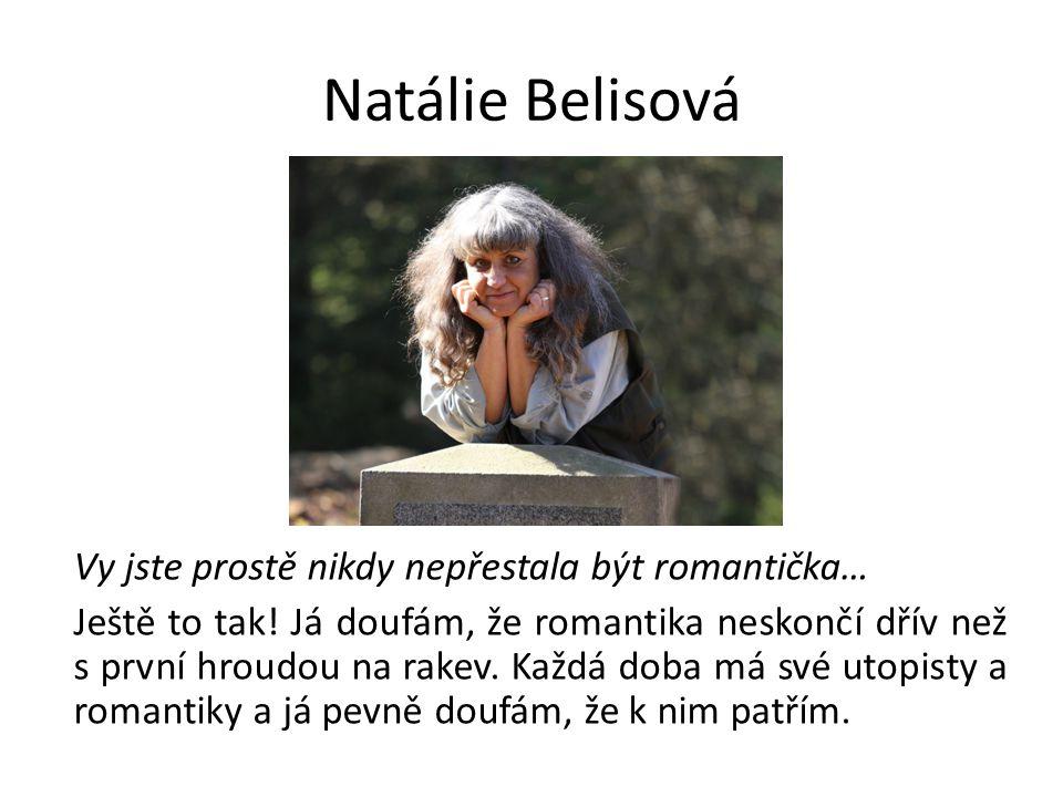 Natálie Belisová Vy jste prostě nikdy nepřestala být romantička… Ještě to tak! Já doufám, že romantika neskončí dřív než s první hroudou na rakev. Kaž