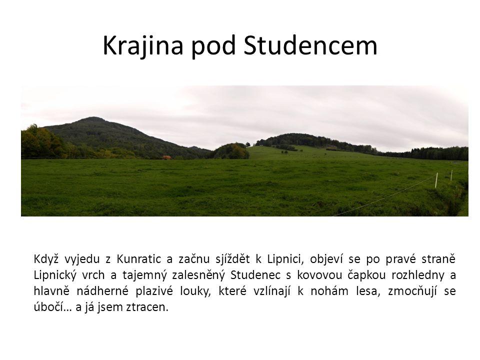 Krajina pod Studencem Když vyjedu z Kunratic a začnu sjíždět k Lipnici, objeví se po pravé straně Lipnický vrch a tajemný zalesněný Studenec s kovovou