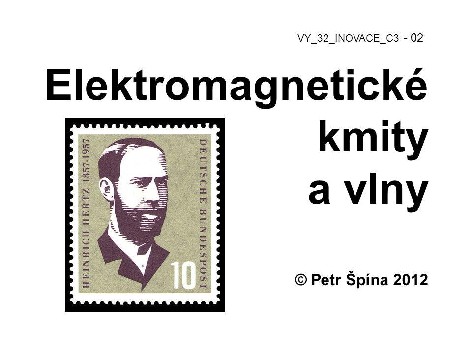 Elektromagnetické kmity a vlny © Petr Špína 2012 VY_32_INOVACE_C3 - 02