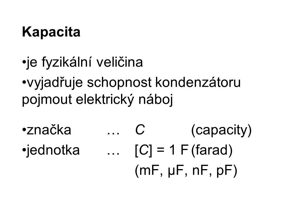 Kapacita je fyzikální veličina vyjadřuje schopnost kondenzátoru pojmout elektrický náboj značka…C(capacity) jednotka …[C] = 1 F(farad) (mF, μF, nF, pF