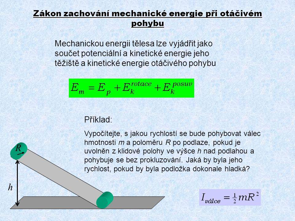 Mechanickou energii tělesa lze vyjádřit jako součet potenciální a kinetické energie jeho těžiště a kinetické energie otáčivého pohybu h R Příklad: Vyp