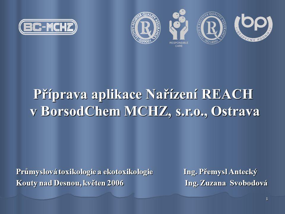 1 Příprava aplikace Nařízení REACH v BorsodChem MCHZ, s.r.o., Ostrava v BorsodChem MCHZ, s.r.o., Ostrava Průmyslová toxikologie a ekotoxikologie Ing.