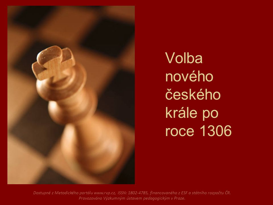 Volba nového českého krále po roce 1306 Dostupné z Metodického portálu www.rvp.cz, ISSN: 1802-4785, financovaného z ESF a státního rozpočtu ČR.