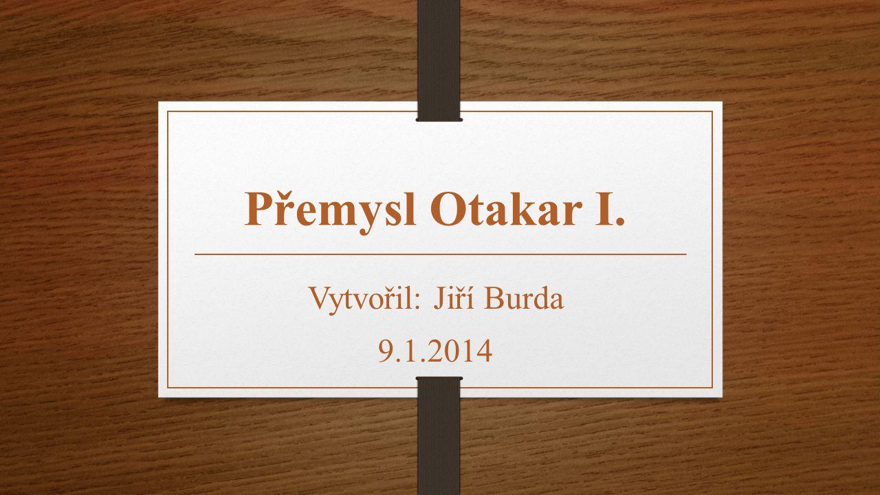 Přemysl Otakar I. Vytvořil: Jiří Burda 9.1.2014