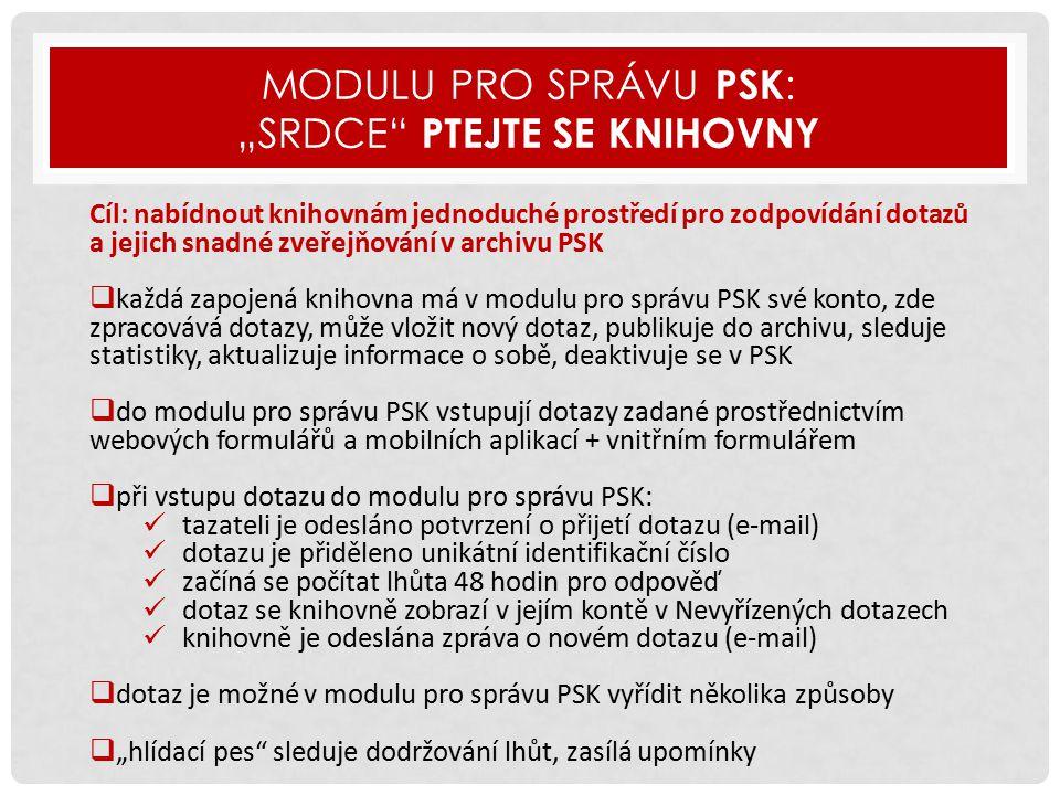"""MODULU PRO SPRÁVU PSK : """"SRDCE PTEJTE SE KNIHOVNY Cíl: nabídnout knihovnám jednoduché prostředí pro zodpovídání dotazů a jejich snadné zveřejňování v archivu PSK  každá zapojená knihovna má v modulu pro správu PSK své konto, zde zpracovává dotazy, může vložit nový dotaz, publikuje do archivu, sleduje statistiky, aktualizuje informace o sobě, deaktivuje se v PSK  do modulu pro správu PSK vstupují dotazy zadané prostřednictvím webových formulářů a mobilních aplikací + vnitřním formulářem  při vstupu dotazu do modulu pro správu PSK: tazateli je odesláno potvrzení o přijetí dotazu (e-mail) dotazu je přiděleno unikátní identifikační číslo začíná se počítat lhůta 48 hodin pro odpověď dotaz se knihovně zobrazí v jejím kontě v Nevyřízených dotazech knihovně je odeslána zpráva o novém dotazu (e-mail)  dotaz je možné v modulu pro správu PSK vyřídit několika způsoby  """"hlídací pes sleduje dodržování lhůt, zasílá upomínky"""