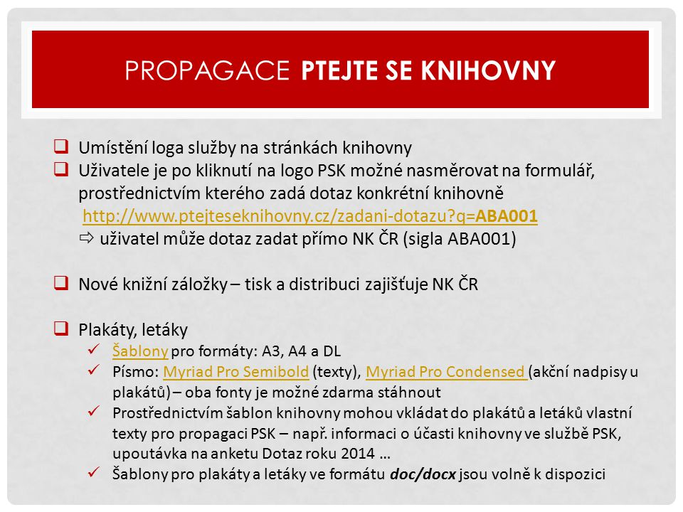 PROPAGACE PTEJTE SE KNIHOVNY  Umístění loga služby na stránkách knihovny  Uživatele je po kliknutí na logo PSK možné nasměrovat na formulář, prostřednictvím kterého zadá dotaz konkrétní knihovně http://www.ptejteseknihovny.cz/zadani-dotazu?q=ABA001  uživatel může dotaz zadat přímo NK ČR (sigla ABA001)http://www.ptejteseknihovny.cz/zadani-dotazu?q=ABA001  Nové knižní záložky – tisk a distribuci zajišťuje NK ČR  Plakáty, letáky Šablony pro formáty: A3, A4 a DL Šablony Písmo: Myriad Pro Semibold (texty), Myriad Pro Condensed (akční nadpisy u plakátů) – oba fonty je možné zdarma stáhnoutMyriad Pro SemiboldMyriad Pro Condensed Prostřednictvím šablon knihovny mohou vkládat do plakátů a letáků vlastní texty pro propagaci PSK – např.