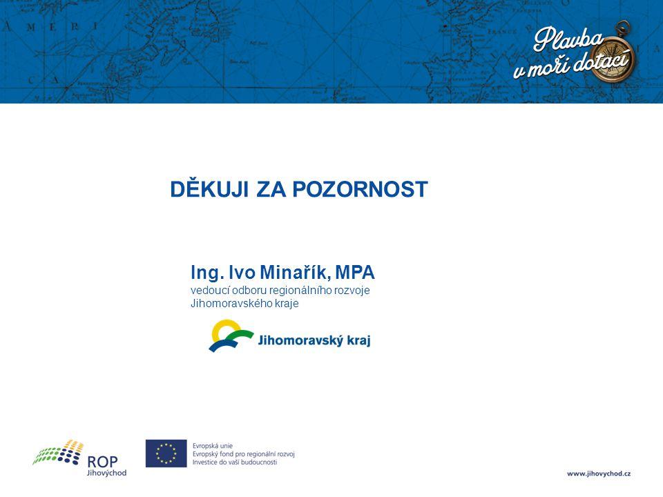 DĚKUJI ZA POZORNOST Ing. Ivo Minařík, MPA vedoucí odboru regionálního rozvoje Jihomoravského kraje