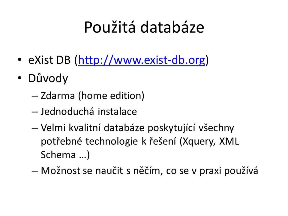 Použitá databáze eXist DB (http://www.exist-db.org)http://www.exist-db.org Důvody – Zdarma (home edition) – Jednoduchá instalace – Velmi kvalitní databáze poskytující všechny potřebné technologie k řešení (Xquery, XML Schema …) – Možnost se naučit s něčím, co se v praxi používá
