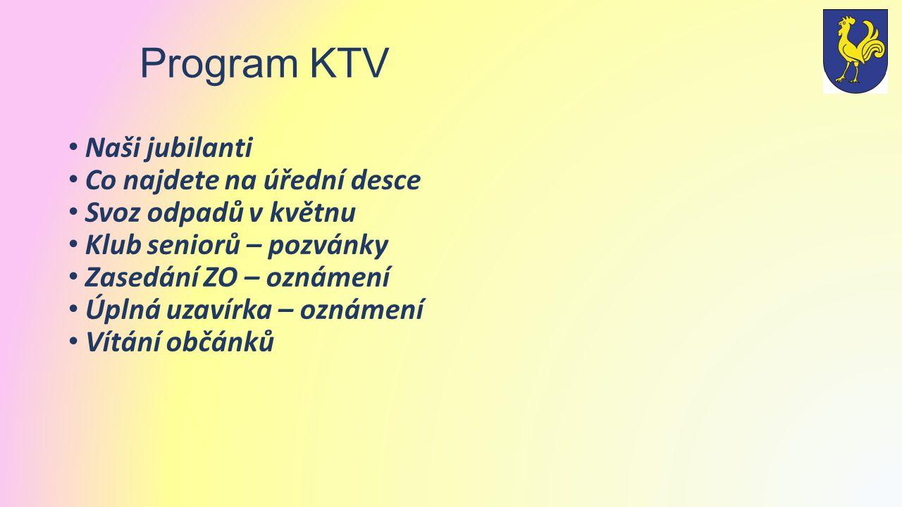 Program KTV Naši jubilanti Co najdete na úřední desce Svoz odpadů v květnu Klub seniorů – pozvánky Zasedání ZO – oznámení Úplná uzavírka – oznámení Vítání občánků