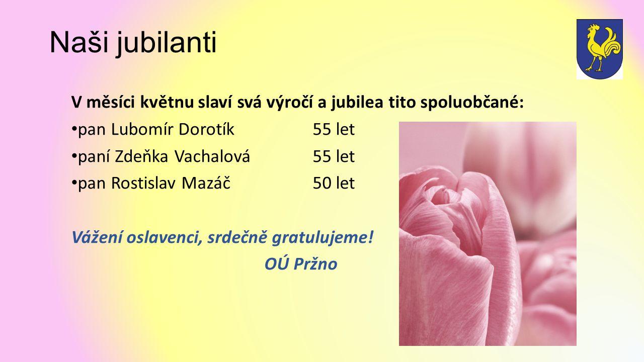 Naši jubilanti V měsíci květnu slaví svá výročí a jubilea tito spoluobčané: pan Lubomír Dorotík 55 let paní Zdeňka Vachalová 55 let pan Rostislav Mazáč 50 let Vážení oslavenci, srdečně gratulujeme.