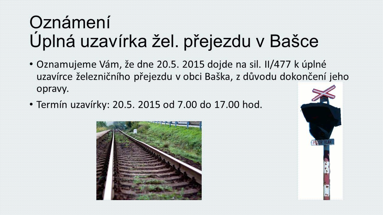 Oznámení Úplná uzavírka žel. přejezdu v Bašce Oznamujeme Vám, že dne 20.5.