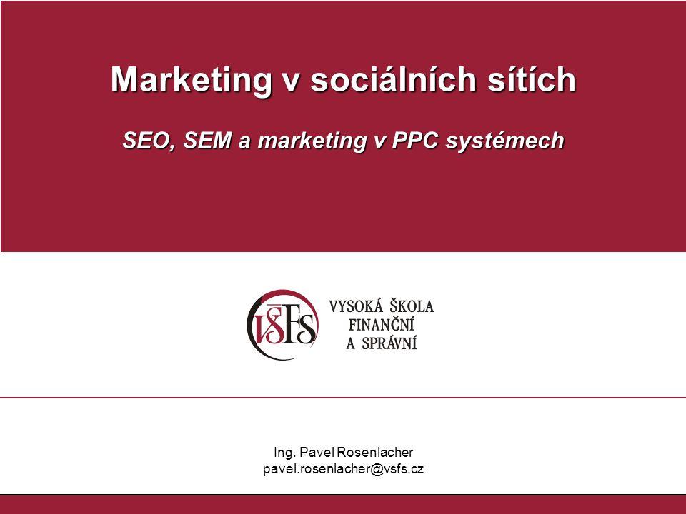 Marketing v sociálních sítích SEO, SEM a marketing v PPC systémech Ing. Pavel Rosenlacher pavel.rosenlacher@vsfs.cz