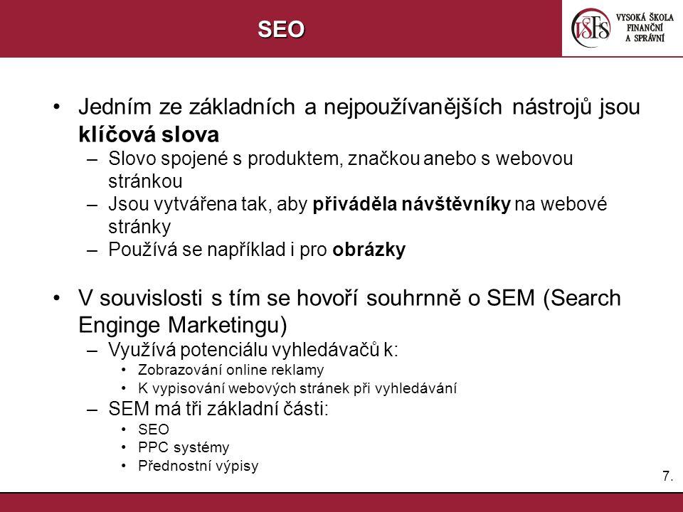 7.7.SEO Jedním ze základních a nejpoužívanějších nástrojů jsou klíčová slova –Slovo spojené s produktem, značkou anebo s webovou stránkou –Jsou vytvářena tak, aby přiváděla návštěvníky na webové stránky –Používá se například i pro obrázky V souvislosti s tím se hovoří souhrnně o SEM (Search Enginge Marketingu) –Využívá potenciálu vyhledávačů k: Zobrazování online reklamy K vypisování webových stránek při vyhledávání –SEM má tři základní části: SEO PPC systémy Přednostní výpisy