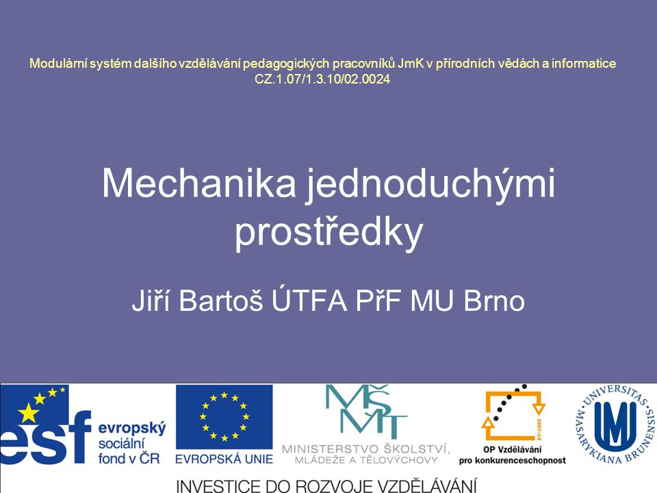 Mechanika jednoduchými prostředky Jiří Bartoš ÚTFA PřF MU Brno Modulární systém dalšího vzdělávání pedagogických pracovníků JmK v přírodních vědách a informatice CZ.1.07/1.3.10/02.0024