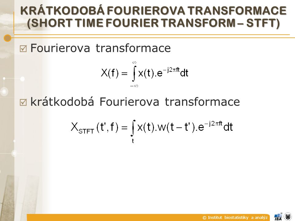 © Institut biostatistiky a analýz KRÁTKODOBÁ FOURIEROVA TRANSFORMACE (SHORT TIME FOURIER TRANSFORM – STFT)  Fourierova transformace  krátkodobá Fourierova transformace