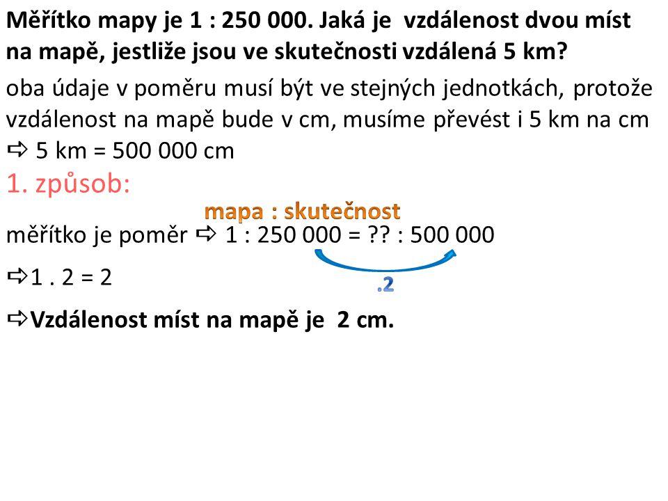Měřítko mapy je 1 : 250 000. Jaká je vzdálenost dvou míst na mapě, jestliže jsou ve skutečnosti vzdálená 5 km? oba údaje v poměru musí být ve stejných