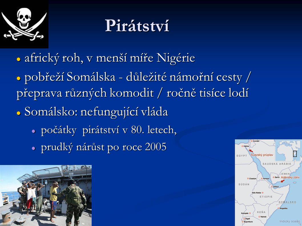 Pirátství africký roh, v menší míře Nigérie africký roh, v menší míře Nigérie pobřeží Somálska - důležité námořní cesty / přeprava různých komodit / ročně tisíce lodí pobřeží Somálska - důležité námořní cesty / přeprava různých komodit / ročně tisíce lodí Somálsko: nefungující vláda Somálsko: nefungující vláda počátky pirátství v 80.