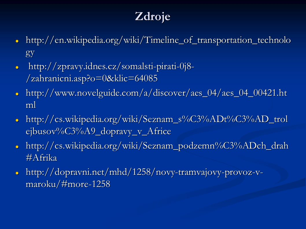 Zdroje http://en.wikipedia.org/wiki/Timeline_of_transportation_technolo gy http://en.wikipedia.org/wiki/Timeline_of_transportation_technolo gy http://zpravy.idnes.cz/somalsti-pirati-0j8- /zahranicni.asp?o=0&klic=64085 http://zpravy.idnes.cz/somalsti-pirati-0j8- /zahranicni.asp?o=0&klic=64085 http://www.novelguide.com/a/discover/aes_04/aes_04_00421.ht ml http://www.novelguide.com/a/discover/aes_04/aes_04_00421.ht ml http://cs.wikipedia.org/wiki/Seznam_s%C3%ADt%C3%AD_trol ejbusov%C3%A9_dopravy_v_Africe http://cs.wikipedia.org/wiki/Seznam_s%C3%ADt%C3%AD_trol ejbusov%C3%A9_dopravy_v_Africe http://cs.wikipedia.org/wiki/Seznam_podzemn%C3%ADch_drah #Afrika http://cs.wikipedia.org/wiki/Seznam_podzemn%C3%ADch_drah #Afrika http://dopravni.net/mhd/1258/novy-tramvajovy-provoz-v- maroku/#more-1258 http://dopravni.net/mhd/1258/novy-tramvajovy-provoz-v- maroku/#more-1258