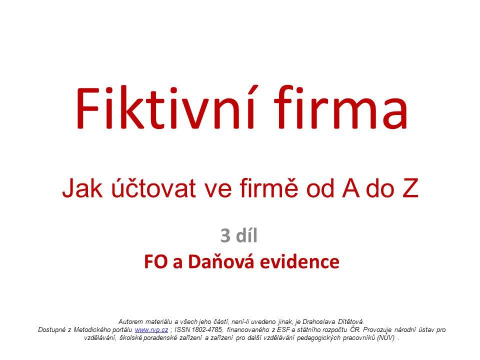Fiktivní firma 3 díl FO a Daňová evidence Jak účtovat ve firmě od A do Z Autorem materiálu a všech jeho částí, není-li uvedeno jinak, je Drahoslava Dí