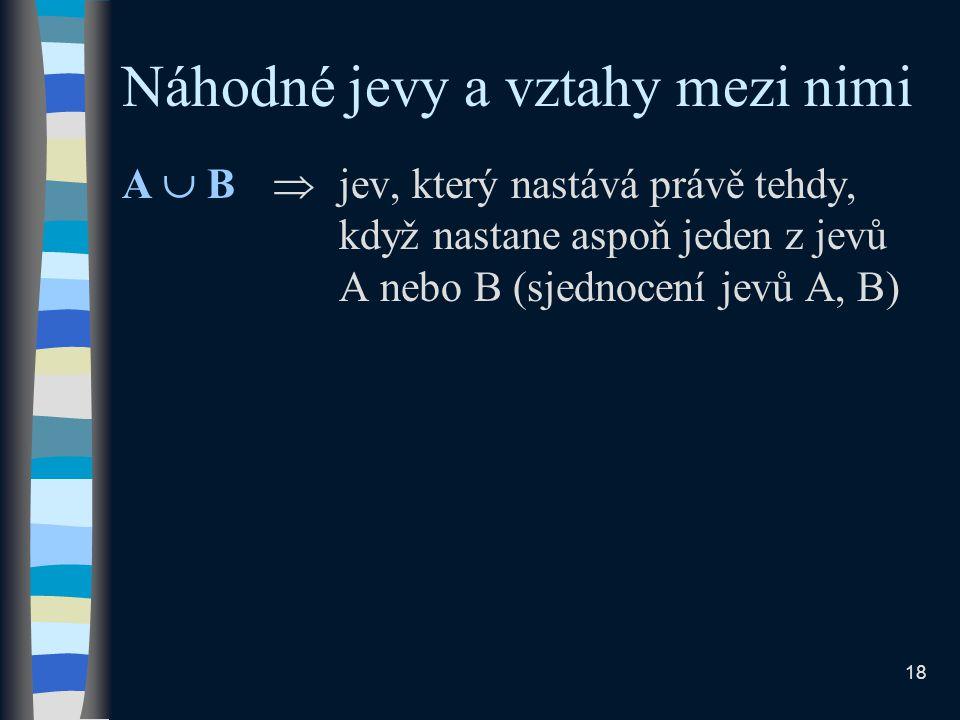 Náhodné jevy a vztahy mezi nimi A  B  jev, který nastává právě tehdy, když nastane aspoň jeden z jevů A nebo B (sjednocení jevů A, B) 18