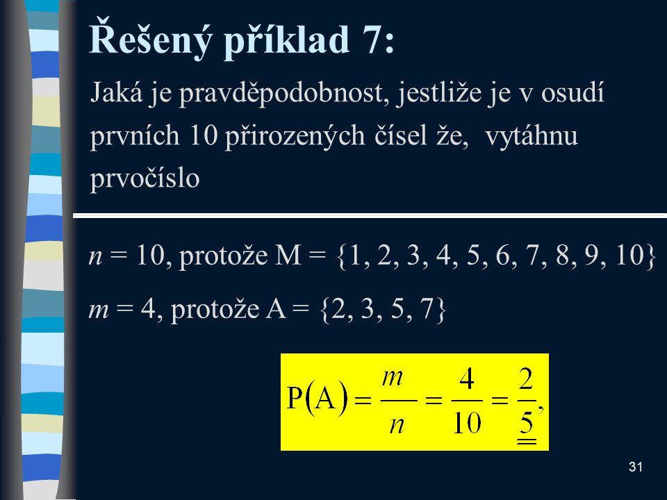 Řešený příklad 7: Jaká je pravděpodobnost, jestliže je v osudí prvních 10 přirozených čísel že, vytáhnu prvočíslo n = 10, protože M = {1, 2, 3, 4, 5, 6, 7, 8, 9, 10} m = 4, protože A = {2, 3, 5, 7} 31