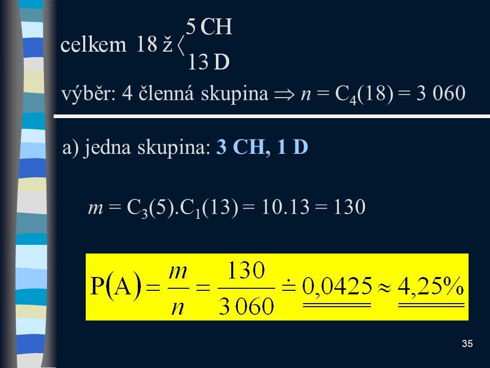 a) jedna skupina: 3 CH, 1 D výběr: 4 členná skupina  n = C 4 (18) = 3 060 m = C 3 (5).C 1 (13) = 10.13 = 130 35