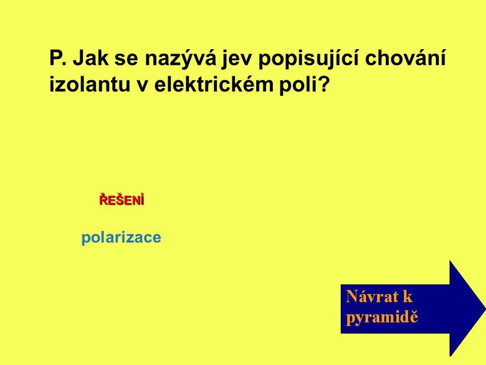 ŘEŠENÍ polarizace P. Jak se nazývá jev popisující chování izolantu v elektrickém poli?