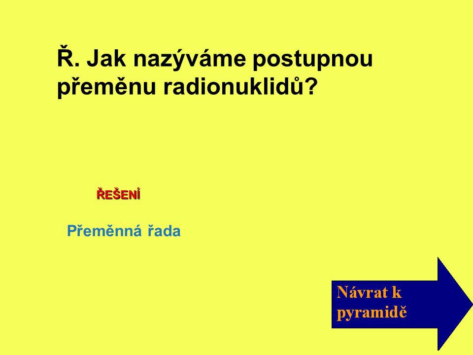 ŘEŠENÍ Přeměnná řada Ř. Jak nazýváme postupnou přeměnu radionuklidů?
