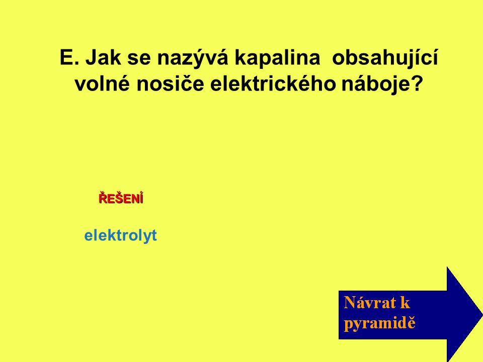E. Jak se nazývá kapalina obsahující volné nosiče elektrického náboje? elektrolyt ŘEŠENÍ