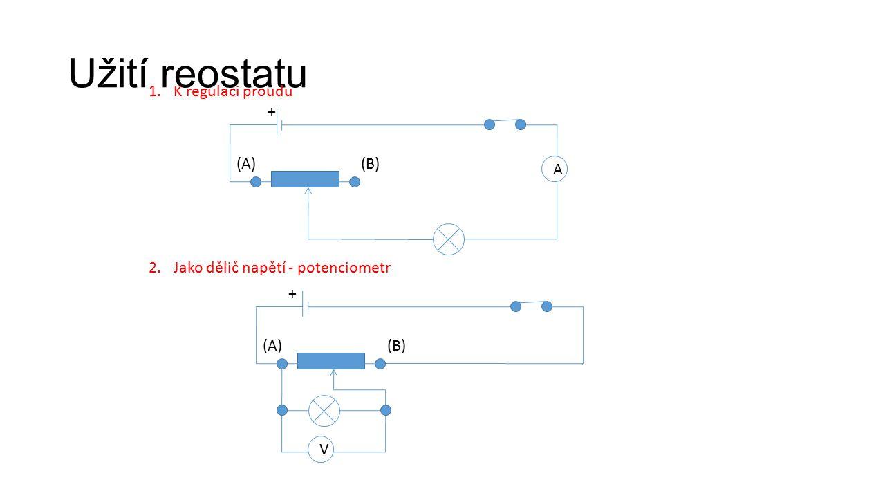 Užití reostatu 1.K regulaci proudu A (A)(B) 2.Jako dělič napětí - potenciometr (A)(B) V + +