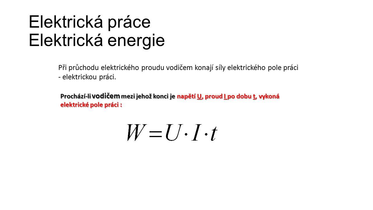 Elektrická práce Elektrická energie Při průchodu elektrického proudu vodičem konají síly elektrického pole práci - elektrickou práci. Prochází-li vodi