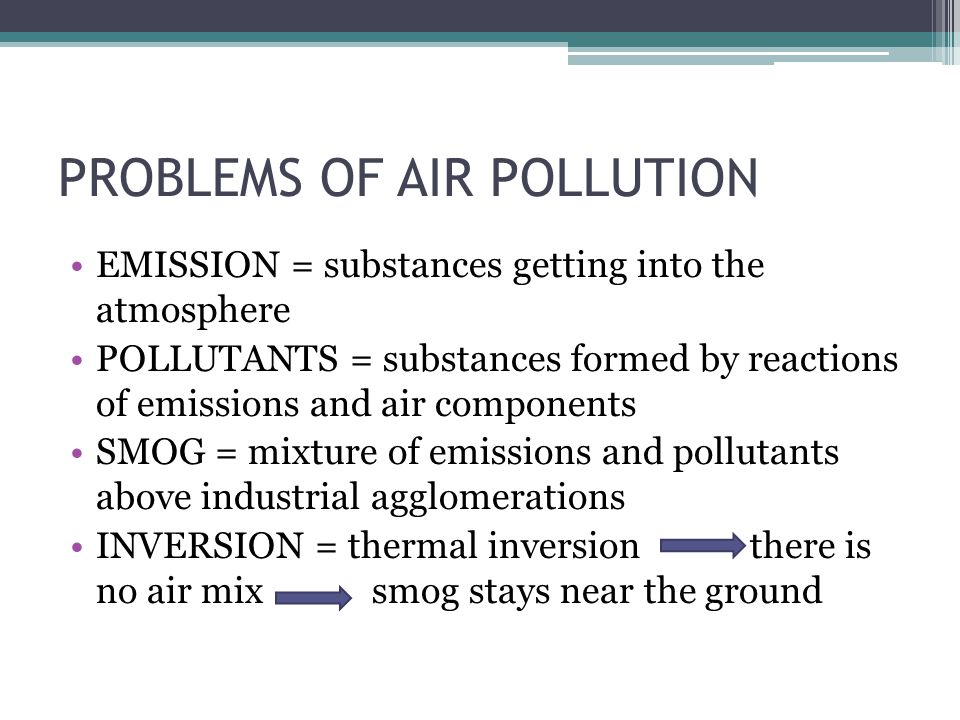 PROBLEMS OF AIR POLLUTION EMISSION = substances getting into the atmosphere POLLUTANTS = substances formed by reactions of emissions and air component